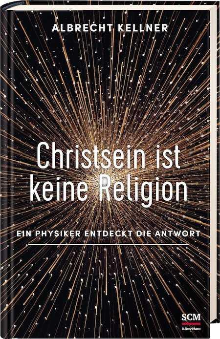 Christsein ist keine Religion – Ein Physiker entdeckt die Antwort